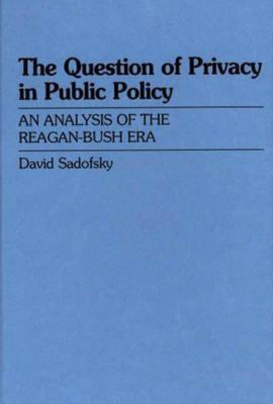 The Question of Privacy in Public Policy: An Analysis of the Reagan-Bush Era