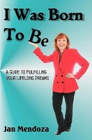 I Was Born to Be: A Guide to Fulfilling Your Lifelong Dreams, Getting Out of Your Own Way and How to Get Your Ideas Off the Ground.