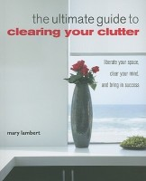 The Ultimate Guide to Clearing Your Clutter: Liberate Your Space, Clear Your Mind, and Bring in Success