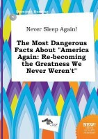 Never Sleep Again! the Most Dangerous Facts about America Again: Re-Becoming the Greatness We Never Weren