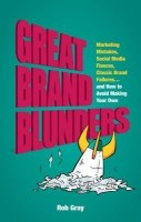 Great Brand Blunders: Marketing Mistakes, Social Media Fiascos, Classic Brand Failures...and How to Avoid Making Your Own(English, B, Rob Gray)