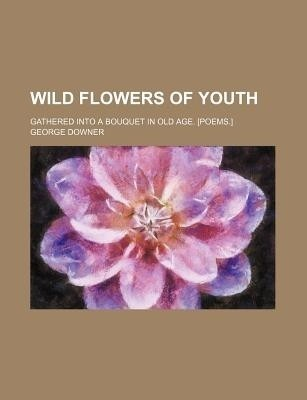 Wild Flowers of Youth; Gathered Into a Bouquet in Old Age. [Poems.] (English) (Paperback)