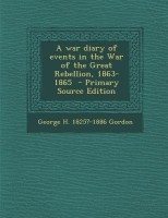 War Diary of Events in the War of the Great Rebellion, 1863-1865
