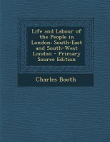 Life and Labour of the People in London: South-East and South-West London - Primary Source Edition