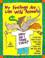 My Feelings Are Like Wild Animals: How Do I Tame Them? : A Practical Guide to Help Teens (And Former Teens) Feel and Deal With Painful Emotions